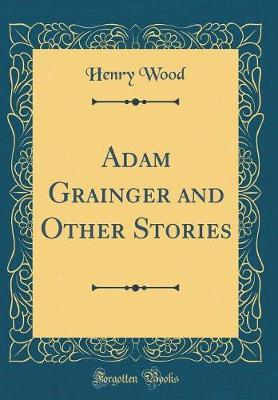 Adam Grainger and Other Stories (Classic Reprint) by Henry Wood image