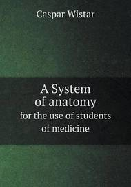 A System of Anatomy for the Use of Students of Medicine by Caspar Wistar