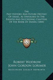 The Past History and Future Destiny of Israel, as Unfolded in the Eighth and Succeeding Chapters of the Book of Daniel (1844) by Robert Wodrow
