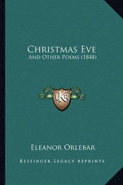 Christmas Eve: And Other Poems (1848) by Eleanor Orlebar