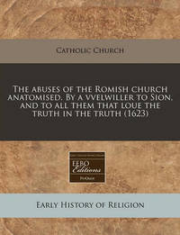 The Abuses of the Romish Church Anatomised. by a Vvelwiller to Sion, and to All Them That Loue the Truth in the Truth (1623) by Catholic Church