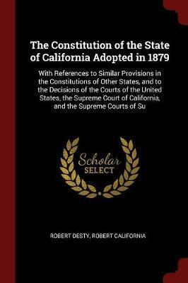 The Constitution of the State of California Adopted in 1879 by Robert Desty