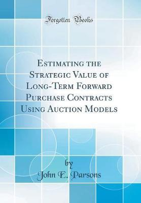 Estimating the Strategic Value of Long-Term Forward Purchase Contracts Using Auction Models (Classic Reprint) by John E Parsons