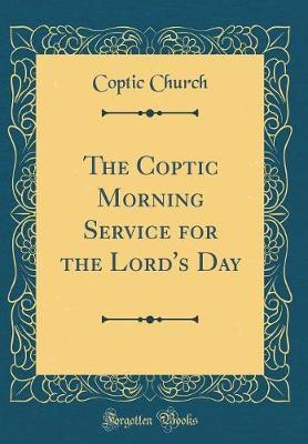 The Coptic Morning Service for the Lord's Day (Classic Reprint) by Coptic Church image