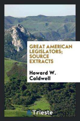 Great American Legislators; Source Extracts by Howard W Caldwell
