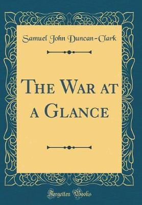The War at a Glance (Classic Reprint) by Samuel John Duncan-Clark