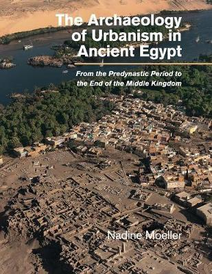 The Archaeology of Urbanism in Ancient Egypt by Nadine Moeller