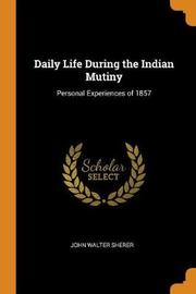 Daily Life During the Indian Mutiny by John Walter Sherer