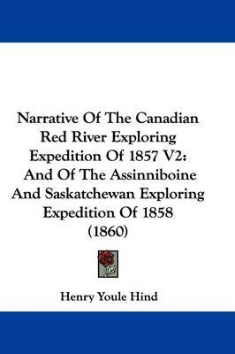 Narrative Of The Canadian Red River Exploring Expedition Of 1857 V2: And Of The Assinniboine And Saskatchewan Exploring Expedition Of 1858 (1860) by Henry Youle Hind image
