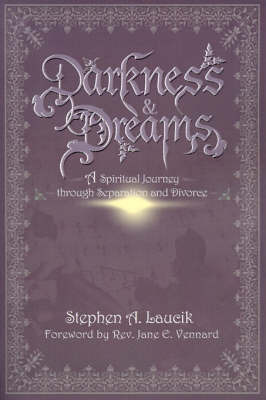 Darkness & Dreams : A Spiritual Journey Through Separation and Divorce by Stephen A. Laucik