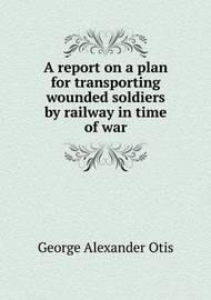 A Report on a Plan for Transporting Wounded Soldiers by Railway in Time of War by George Alexander Otis