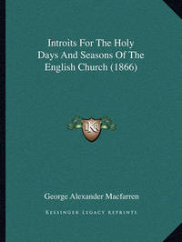 Introits for the Holy Days and Seasons of the English Church (1866) by George Alexander Macfarren