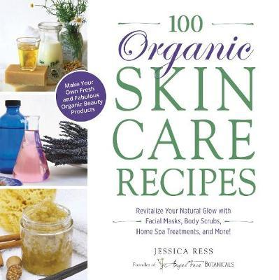100 Organic Skincare Recipes by Jessica Ress