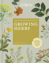The Kew Gardener's Guide to Growing Herbs by Holly Farrell