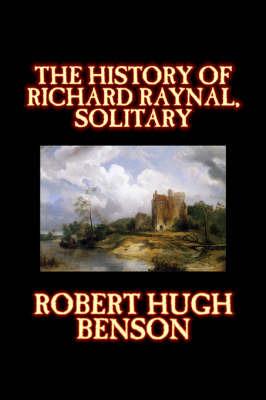 The History of Richard Raynal, Solitary by Robert , Hugh Benson image