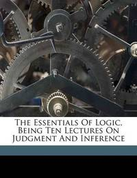 The Essentials of Logic, Being Ten Lectures on Judgment and Inference by Bernard Bosanquet