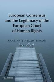 European Consensus and the Legitimacy of the European Court of Human Rights by Kanstantsin Dzehtsiarou