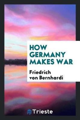 How Germany Makes War by Friedrich Von Bernhardi