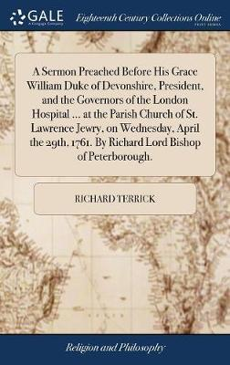 A Sermon Preached Before His Grace William Duke of Devonshire, President, and the Governors of the London Hospital ... at the Parish Church of St. Lawrence Jewry, on Wednesday, April the 29th, 1761. by Richard Lord Bishop of Peterborough. by Richard Terrick image