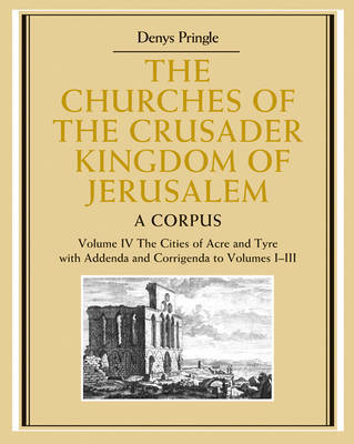 The Churches of the Crusader Kingdom of Jerusalem: Volume 4, The Cities of Acre and Tyre with Addenda and Corrigenda to Volumes 1-3 by Denys Pringle