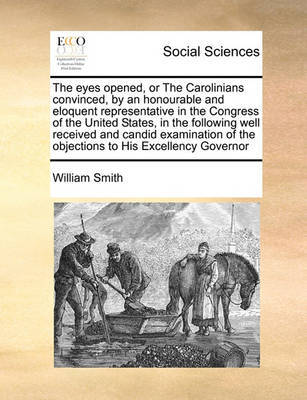 The Eyes Opened, or the Carolinians Convinced, by an Honourable and Eloquent Representative in the Congress of the United States, in the Following Well Received and Candid Examination of the Objections to His Excellency Governor by William Smith