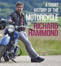 A Short History of the Motorcycle by Richard Hammond