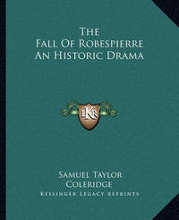 The Fall of Robespierre an Historic Drama by Samuel Taylor Coleridge