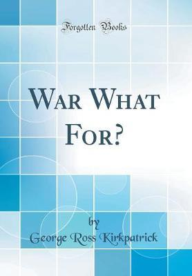 War What For? (Classic Reprint) by George Ross Kirkpatrick image