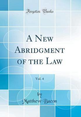 A New Abridgment of the Law, Vol. 4 (Classic Reprint) by Matthew Bacon