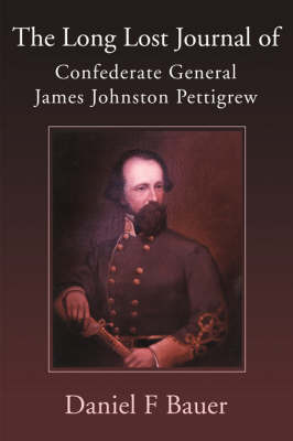 The Long Lost Journal of Confederate General James Johnston Pettigrew by Daniel F. Bauer