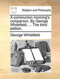 A Communion Morning's Companion. by George Whitefield, ... the Third Edition. by George Whitefield