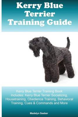 Kerry Blue Terrier Training Guide Kerry Blue Terrier Training Book Includes by Madelyn Seeber