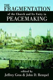 The Fragmentation of the Church and Its Unity in Peacemaking by John D. Rempel