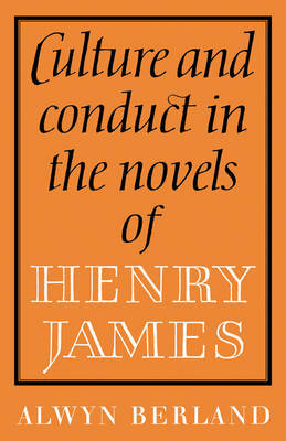 Culture and Conduct in the Novels of Henry James by Alwyn Berland