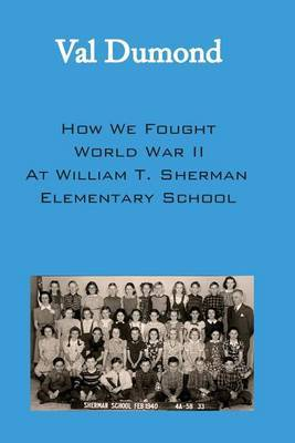 How We Fought World War II at William T. Sherman Elementary School by Val Dumond image