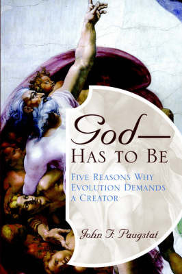 God -- Has to Be!: Five Reasons Why Evolution Demands a Creator by John , F. Paugstat