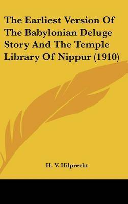 The Earliest Version of the Babylonian Deluge Story and the Temple Library of Nippur (1910) by H V Hilprecht