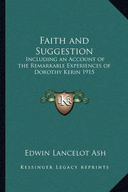 Faith and Suggestion: Including an Account of the Remarkable Experiences of Dorothy Kerin 1915 by Edwin Lancelot Ash