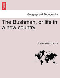 The Bushman, or Life in a New Country. by Edward Wilson Landor