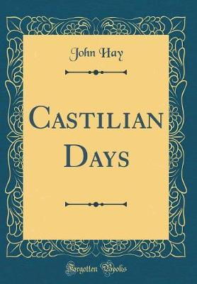Castilian Days (Classic Reprint) by John Hay