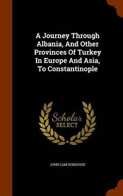 A Journey Through Albania, and Other Provinces of Turkey in Europe and Asia, to Constantinople by John Cam Hobhouse