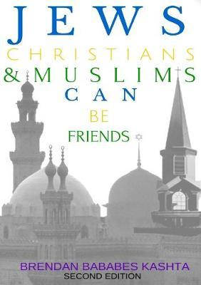 Jews, Christians & Muslims Can be Friends: Second Edition by Brendan Bababes Kashta