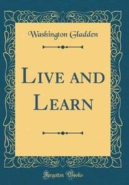 Live and Learn (Classic Reprint) by Washington Gladden image