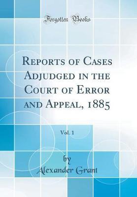 Reports of Cases Adjudged in the Court of Error and Appeal, 1885, Vol. 1 (Classic Reprint) by Alexander Grant image