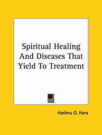Spiritual Healing and Diseases That Yield to Treatment by Hashnu O. Hara