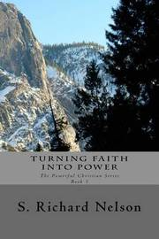 Turning Faith Into Power by S Richard Nelson
