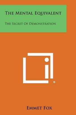 The Mental Equivalent: The Secret of Demonstration by Emmet Fox