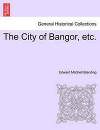The City of Bangor, Etc. by Edward Mitchell Blanding
