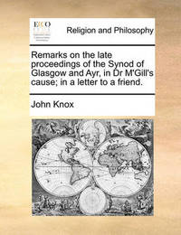 Remarks on the Late Proceedings of the Synod of Glasgow and Ayr, in Dr m'Gill's Cause; In a Letter to a Friend. by John Knox