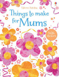 Things to Make and Do for Mums by Rebecca Gilpin